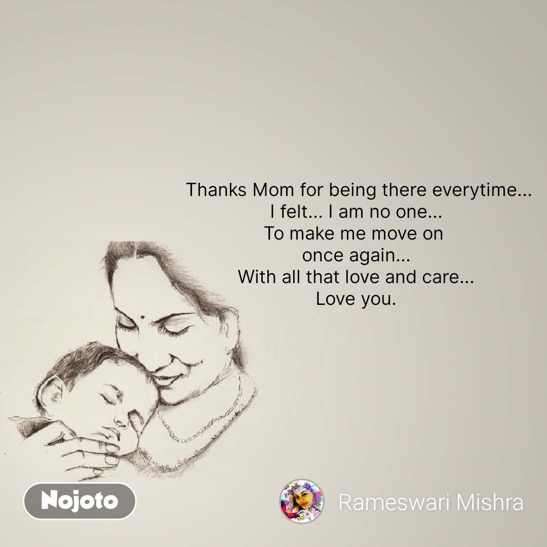 Thanks Mom for being there everytime... I felt... I am no one... To make me move on  once again... With all that love and care... Love you. #NojotoQuote