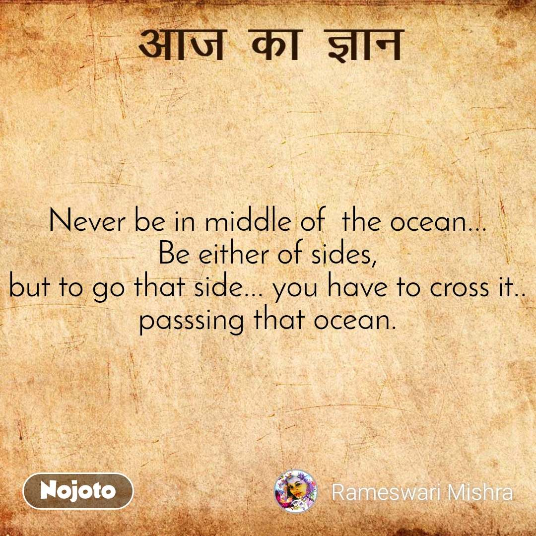 आज का ज्ञान Never be in middle of  the ocean... Be either of sides, but to go that side... you have to cross it.. passsing that ocean.