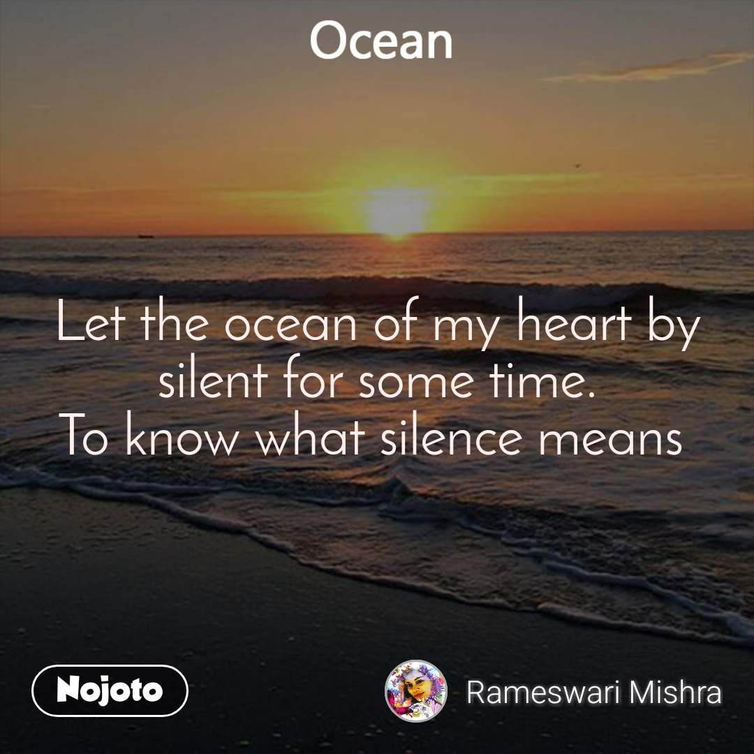 Ocean  Let the ocean of my heart by silent for some time. To know what silence means