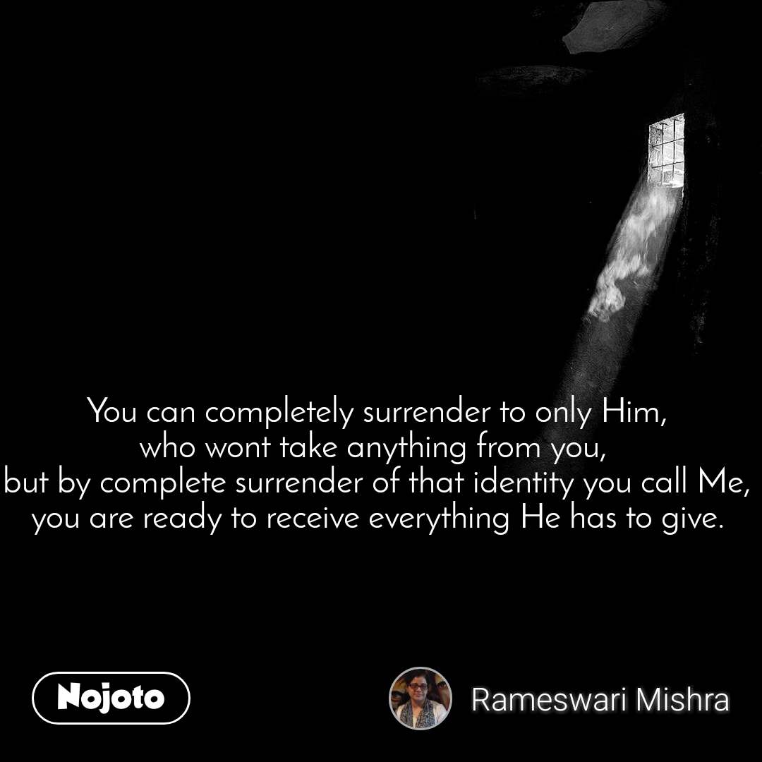 You can completely surrender to only Him, who wont take anything from you,  but by complete surrender of that identity you call Me, you are ready to receive everything He has to give.