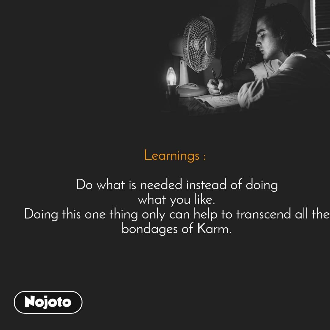 Learnings :   Do what is needed instead of doing what you like. Doing this one thing only can help to transcend all the bondages of Karm.