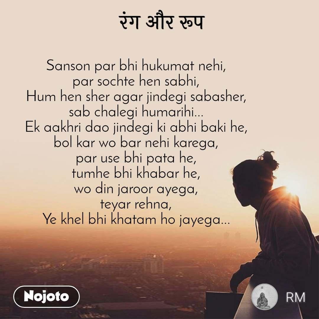 रंग और रूप Sanson par bhi hukumat nehi, par sochte hen sabhi, Hum hen sher agar jindegi sabasher, sab chalegi humarihi... Ek aakhri dao jindegi ki abhi baki he, bol kar wo bar nehi karega, par use bhi pata he, tumhe bhi khabar he, wo din jaroor ayega, teyar rehna, Ye khel bhi khatam ho jayega...