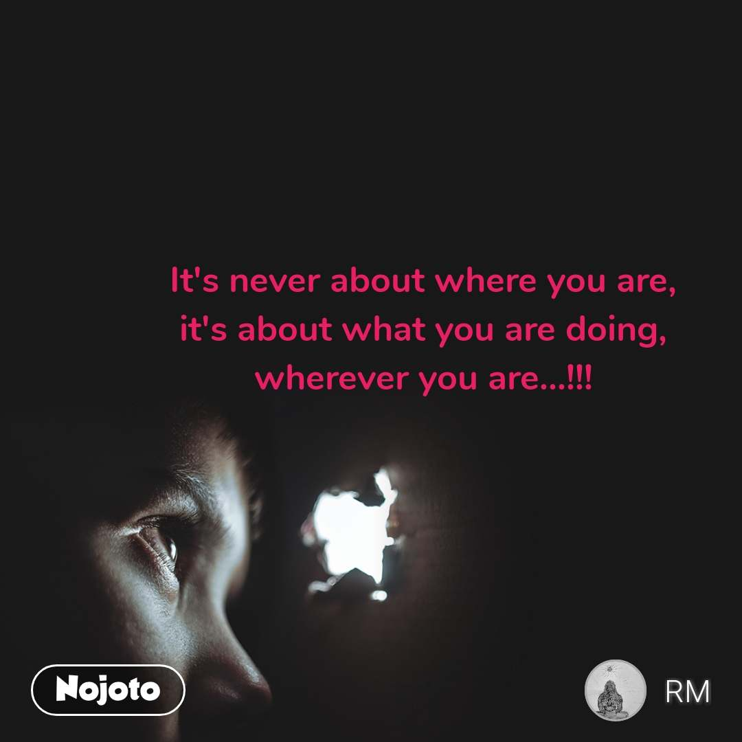 It's never about where you are, it's about what you are doing, wherever you are...!!!