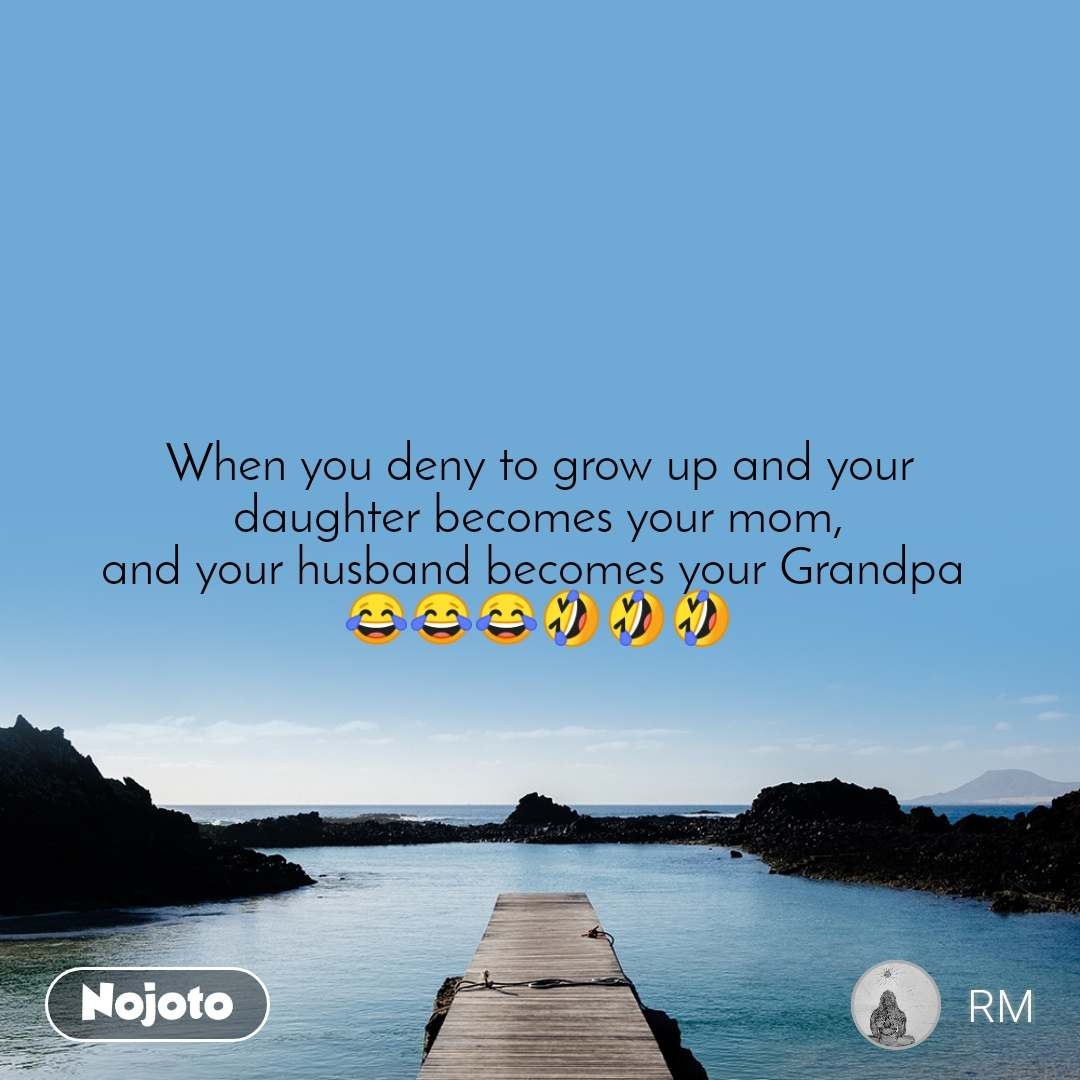 When you deny to grow up and your daughter becomes your mom, and your husband becomes your Grandpa  😂😂😂🤣🤣🤣