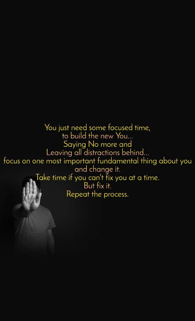 You just need some focused time, to build the new You... Saying No more and Leaving all distractions behind... focus on one most important fundamental thing about you and change it. Take time if you can't fix you at a time. But fix it. Repeat the process.