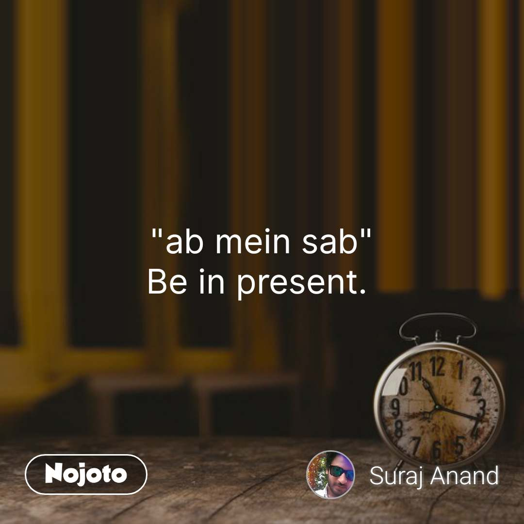 """""""ab mein sab"""" Be in present.  #NojotoQuote"""