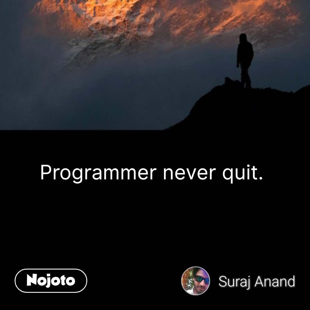 Programmer never quit.  #NojotoQuote