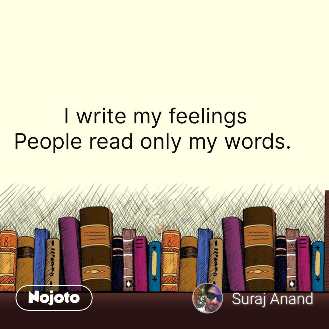 I write my feelings People read only my words.  #NojotoQuote