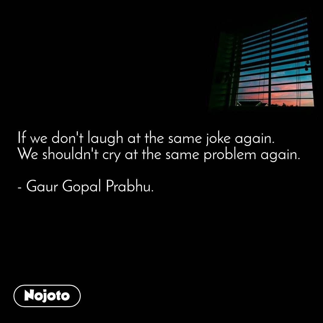 If we don't laugh at the same joke again. We shouldn't cry at the same problem again.  - Gaur Gopal Prabhu.