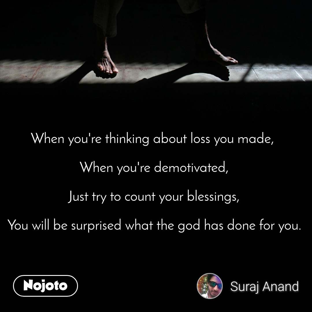 When you're thinking about loss you made,   When you're demotivated,  Just try to count your blessings,  You will be surprised what the god has done for you.
