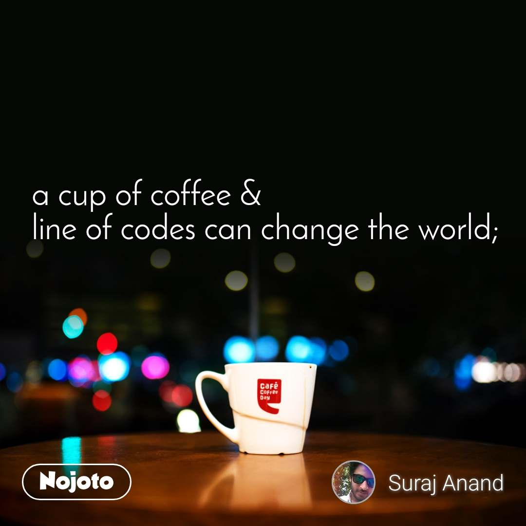 a cup of coffee & line of codes can change the world;