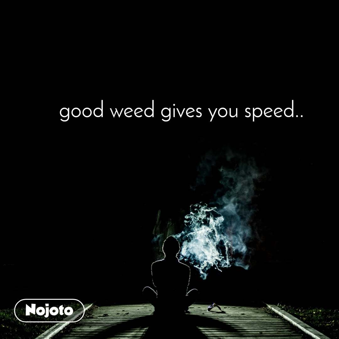 good weed gives you speed..