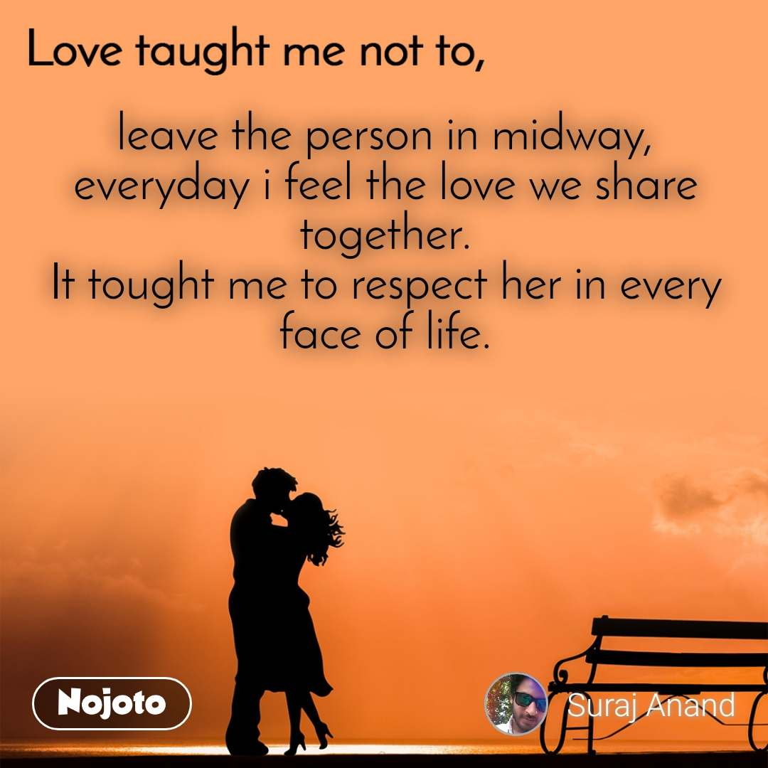 Love taught me not to, leave the person in midway, everyday i feel the love we share together. It tought me to respect her in every face of life.
