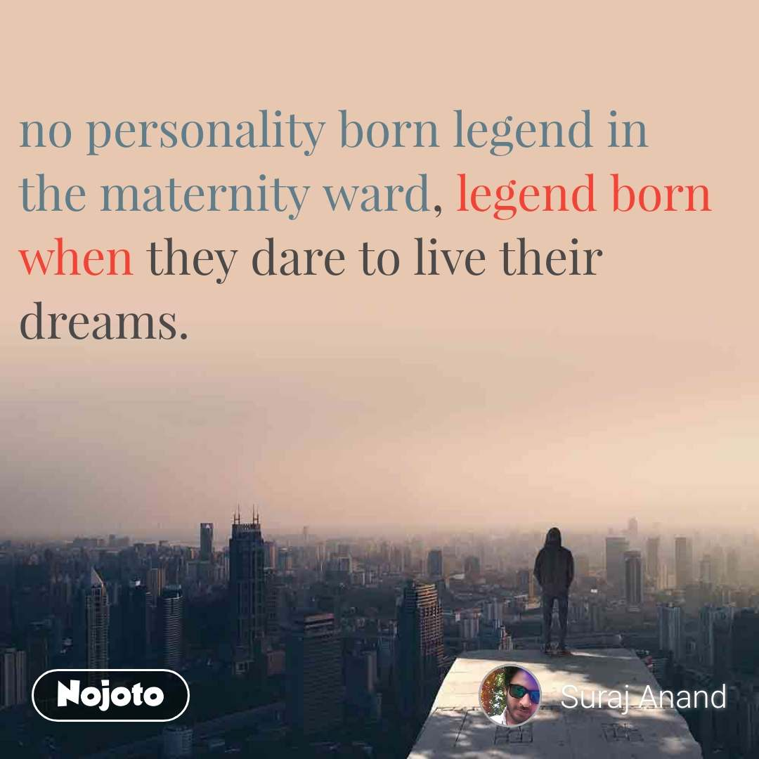 no personality born legend in the maternity ward, legend born when they dare to live their dreams.