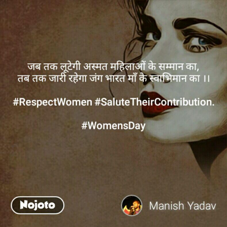 जब तक लूटेगी अस्मत महिलाओं के सम्मान का, तब तक जारी रहेगा जंग भारत माँ के स्वाभिमान का ।।  #RespectWomen #SaluteTheirContribution.  #WomensDay