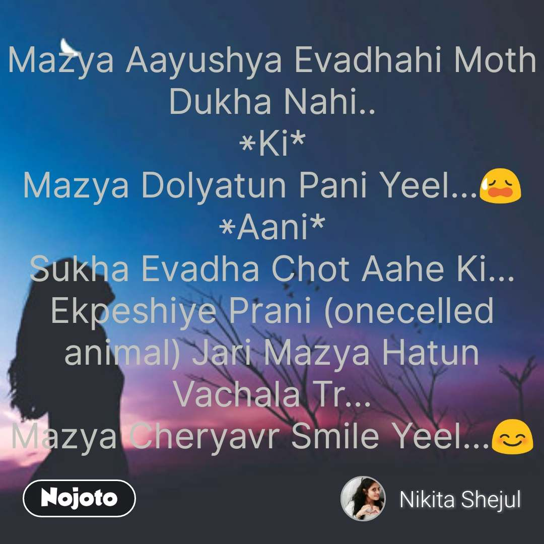 Mazya Aayushya Evadhahi Moth Dukha Nahi.. *Ki* Mazya Dolyatun Pani Yeel...😥 *Aani* Sukha Evadha Chot Aahe Ki... Ekpeshiye Prani (onecelled animal) Jari Mazya Hatun Vachala Tr... Mazya Cheryavr Smile Yeel...😊  #NojotoQuote