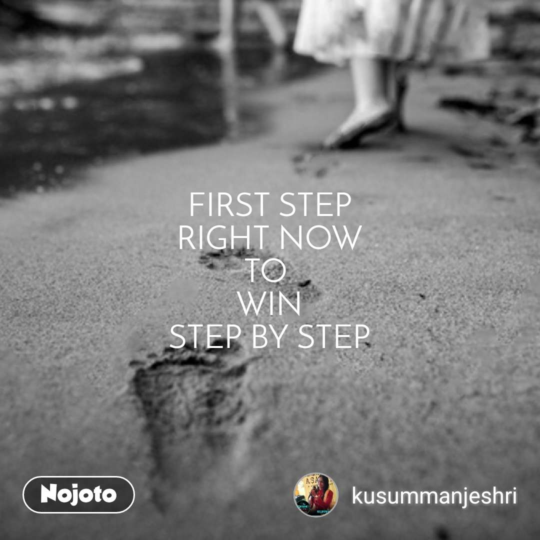 FIRST STEP RIGHT NOW TO  WIN STEP BY STEP