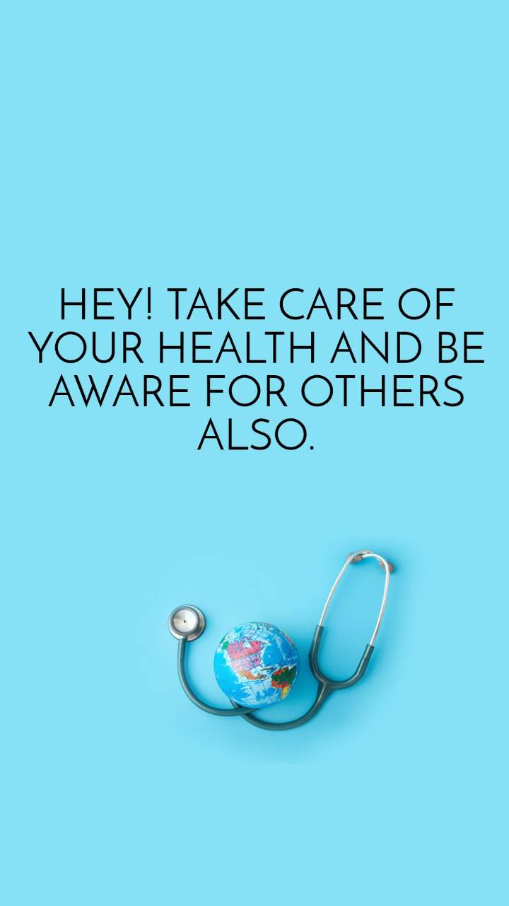 HEY! TAKE CARE OF YOUR HEALTH AND BE AWARE FOR OTHERS ALSO.
