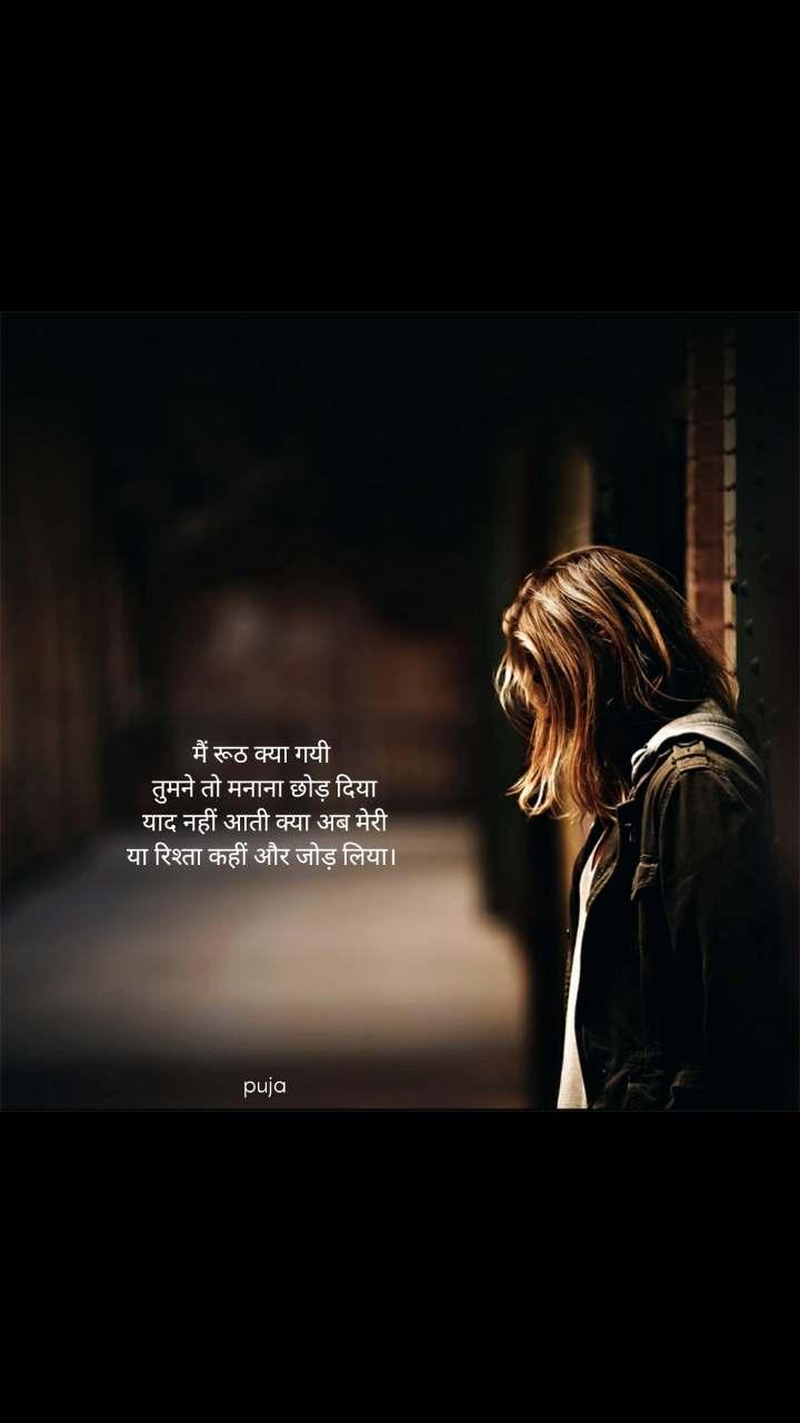 मैं रूठ क्या गयी  तुमने तो मनाना छोड़ दिया याद नहीं आती क्या अब मेरी या रिश्ता कहीं और जोड़ लिया।          puja