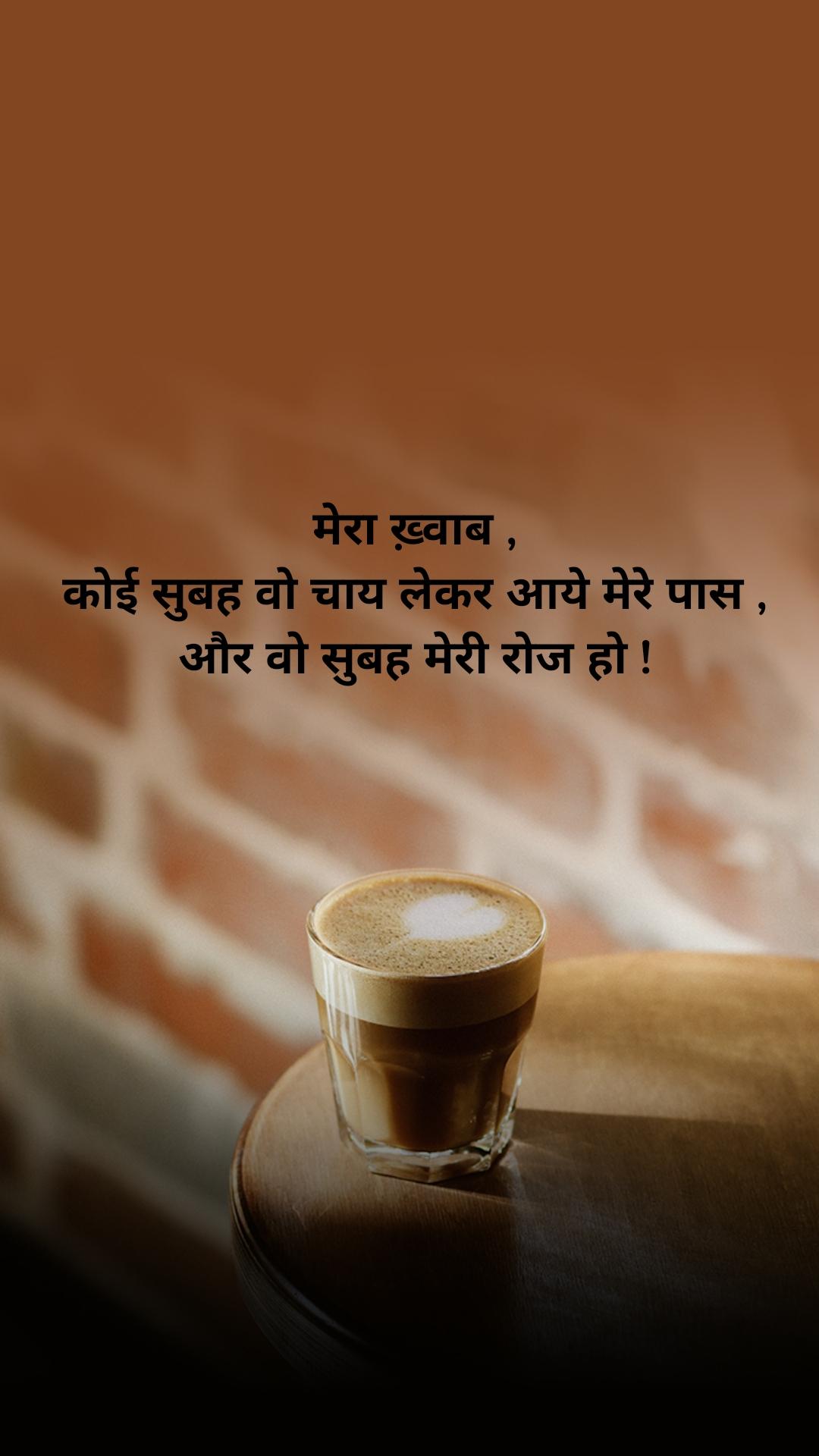 मेरा ख़्वाब , कोई सुबह वो चाय लेकर आये मेरे पास , और वो सुबह मेरी रोज हो !
