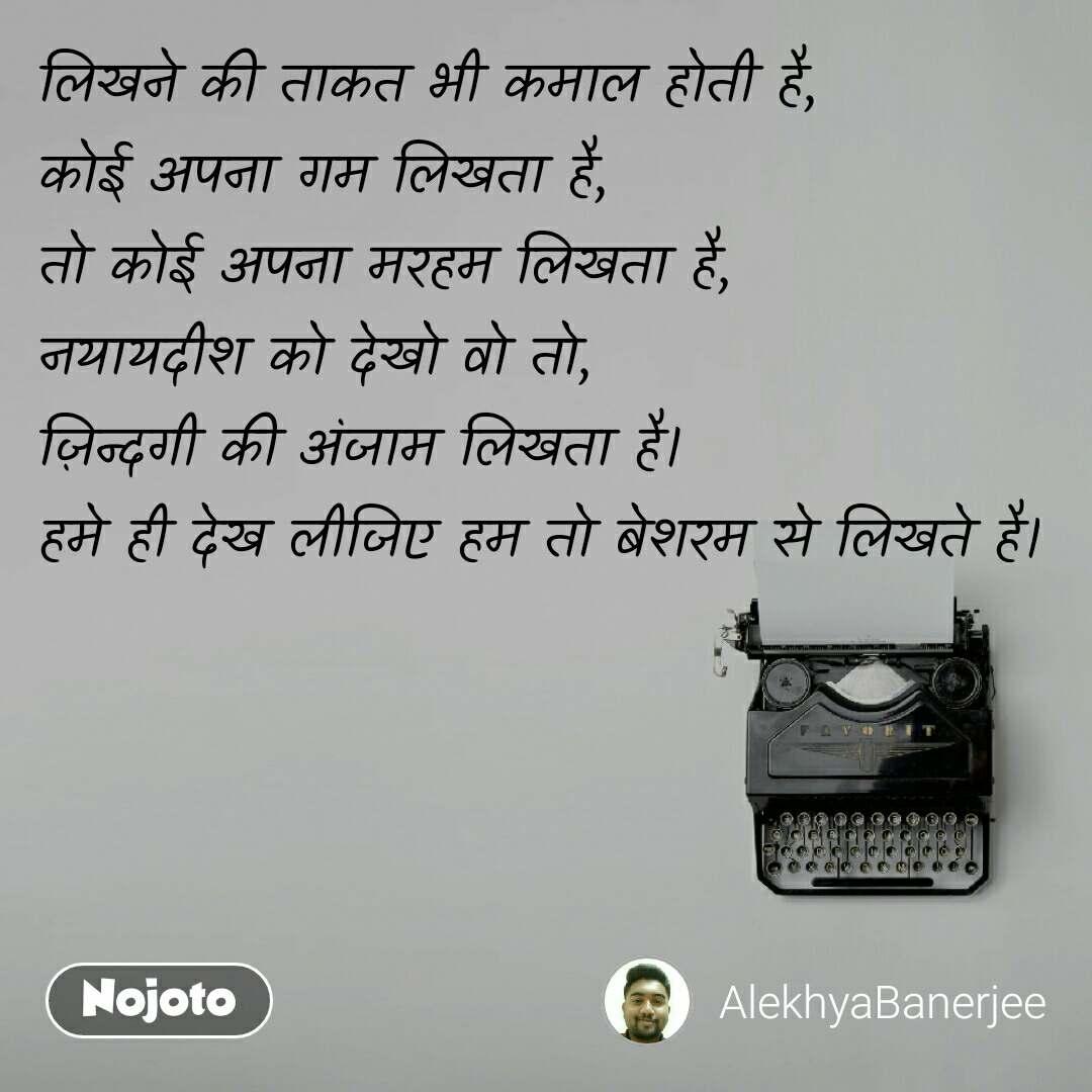 लिखने की ताकत भी कमाल होती है, कोई अपना गम लिखता है, तो कोई अपना मरहम लिखता है, नयायदीश को देखो वो तो, ज़िन्दगी की अंजाम लिखता है। हमे ही देख लीजिए हम तो बेशरम से लिखते है।