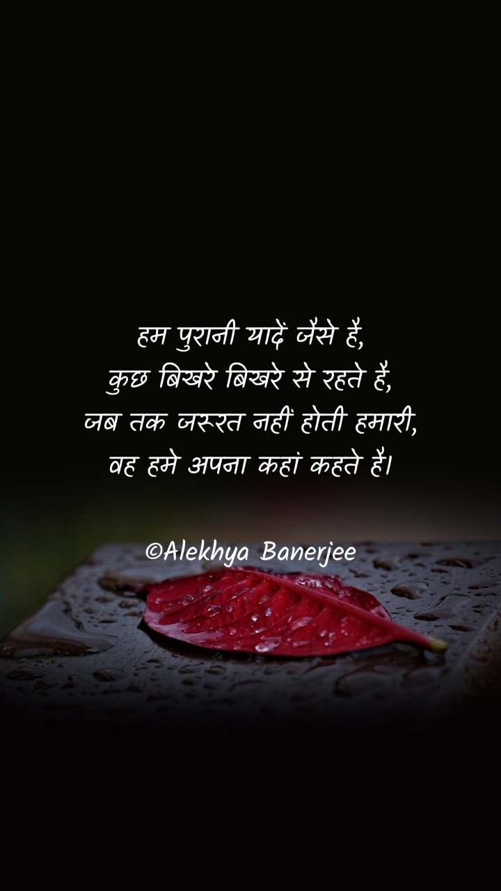 हम पुरानी यादें जैसे है, कुछ बिखरे बिखरे से रहते है, जब तक जरूरत नहीं होती हमारी, वह हमे अपना कहां कहते है।  ©Alekhya Banerjee