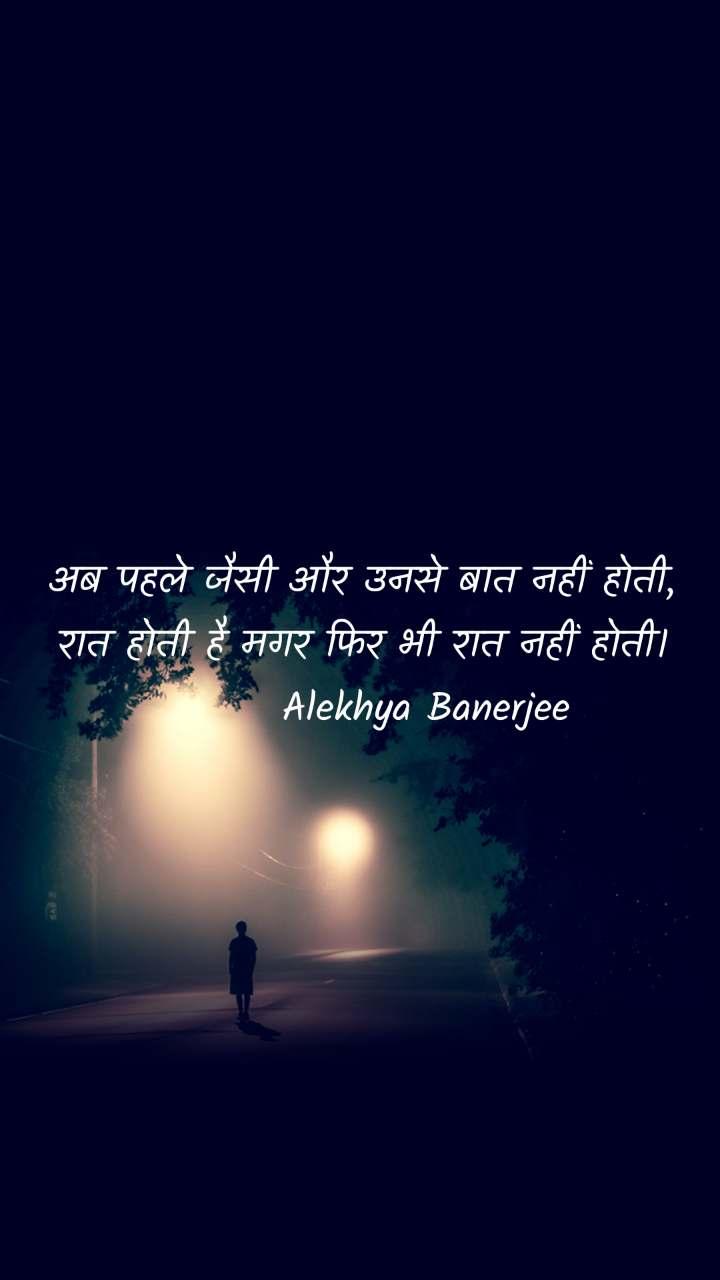 अब पहले जैसी और उनसे बात नहीं होती, रात होती है मगर फिर भी रात नहीं होती।         Alekhya Banerjee