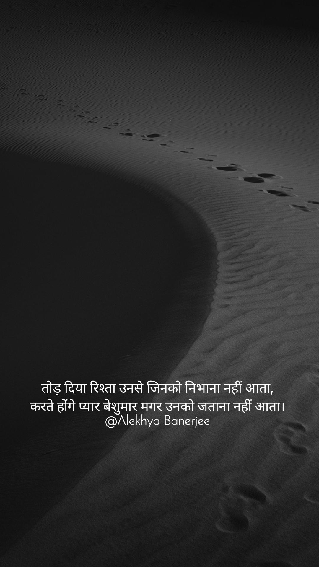 तोड़ दिया रिश्ता उनसे जिनको निभाना नहीं आता, करते होंगे प्यार बेशुमार मगर उनको जताना नहीं आता। @Alekhya Banerjee