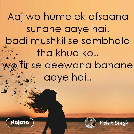 Aaj wo hume ek afsaana sunane aaye hai. badi mushkil se sambhala tha khud ko.. wo fir se deewana banane aaye hai.. #NojotoQuote