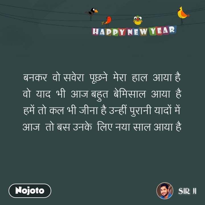 Happy New Year बनकर  वो सवेरा  पूछने  मेरा  हाल  आया है वो  याद  भी  आज बहुत  बेमिसाल  आया  है हमें तो कल भी जीना है उन्हीं पुरानी यादों में आज  तो बस उनके  लिए नया साल आया है