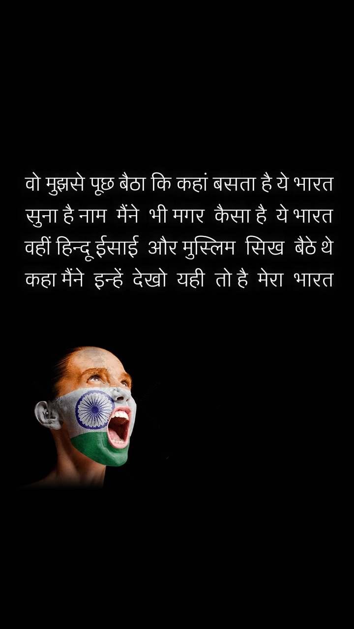 वो मुझसे पूछ बैठा कि कहां बसता है ये भारत सुना है नाम  मैंने  भी मगर  कैसा है  ये भारत वहीं हिन्दू ईसाई  और मुस्लिम  सिख  बैठे थे कहा मैंने  इन्हें  देखो  यही  तो है  मेरा  भारत