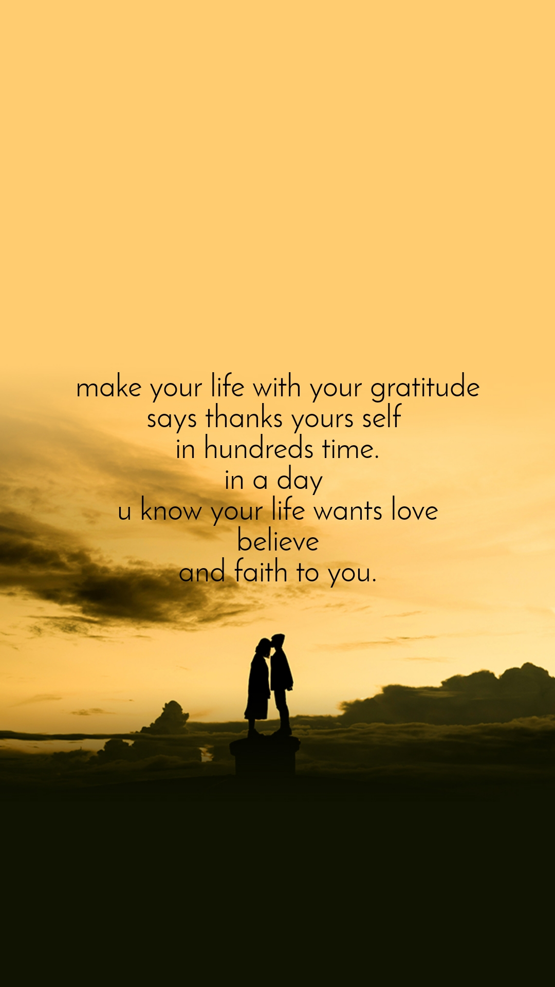 make your life with your gratitude says thanks yours self  in hundreds time. in a day  u know your life wants love believe and faith to you.