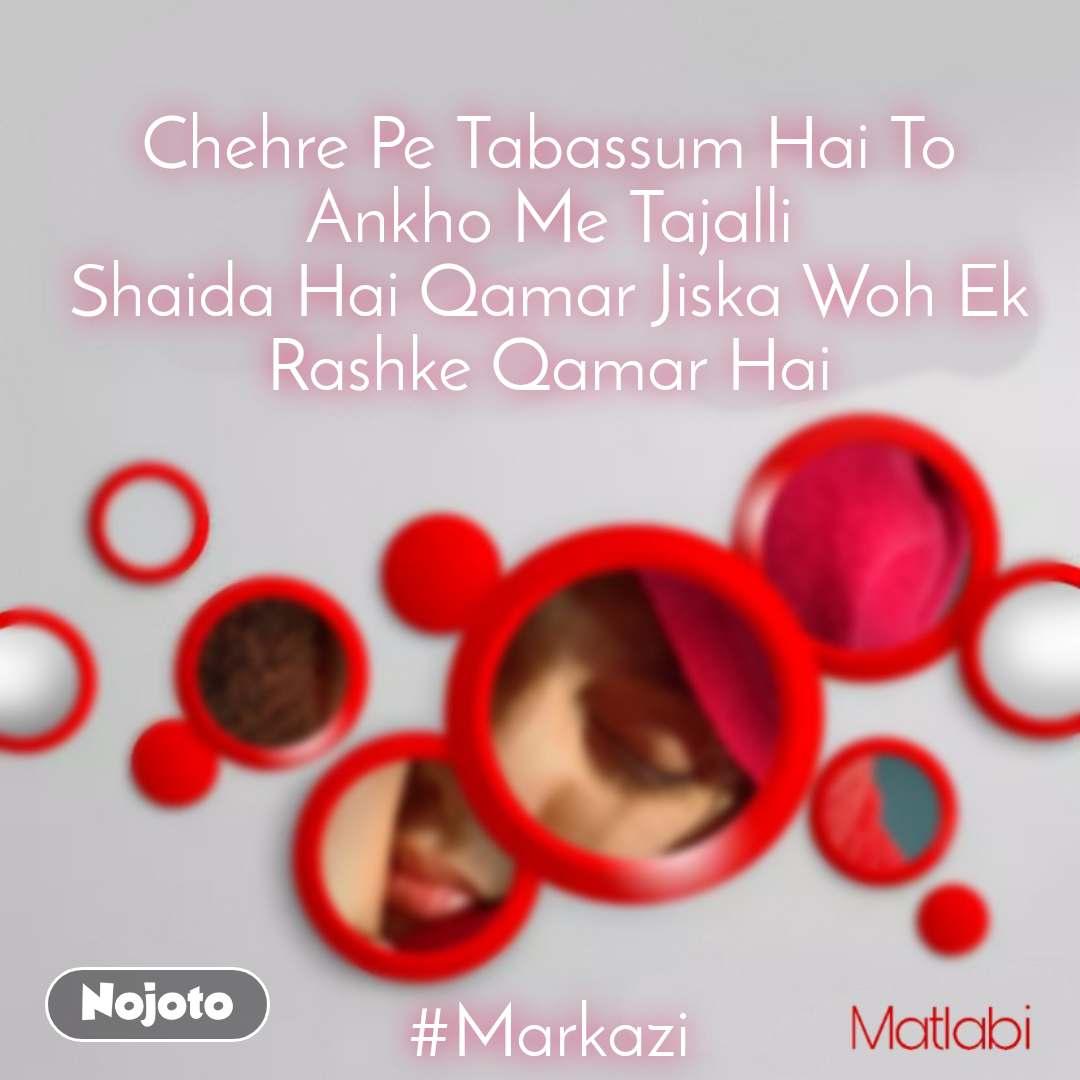 Chehre Pe Tabassum Hai To Ankho Me Tajalli Shaida Hai Qamar Jiska Woh Ek Rashke Qamar Hai         #Markazi