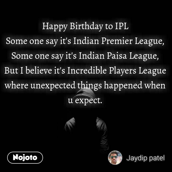 Happy Birthday to IPL Some one say it's Indian Premier League, Some one say it's Indian Paisa League, But I believe it's Incredible Players League where unexpected things happened when u expect.  #NojotoQuote