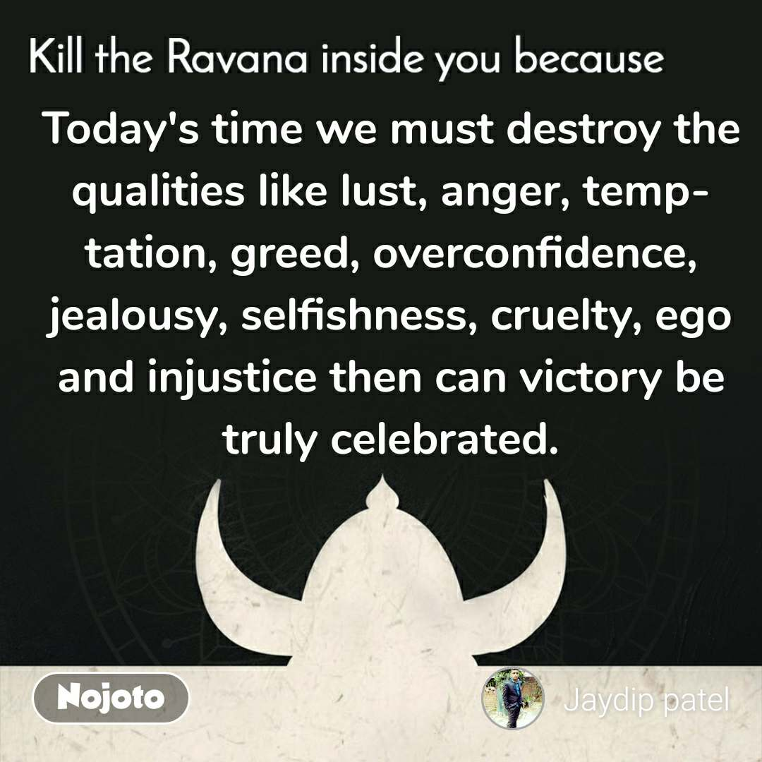 Kill the Ravana inside you because  Today's time we must destroy the qualities like lust, anger, temptation, greed, overconfidence, jealousy, selfishness, cruelty, ego and injustice then can victory be truly celebrated. #NojotoQuote