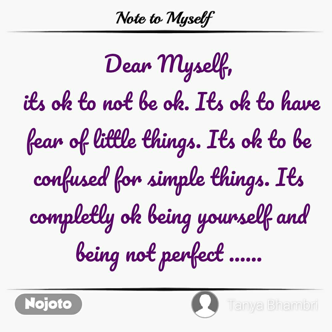 Note to Myself Dear Myself,  its ok to not be ok. Its ok to have fear of little things. Its ok to be confused for simple things. Its completly ok being yourself and being not perfect ...... #NojotoQuote