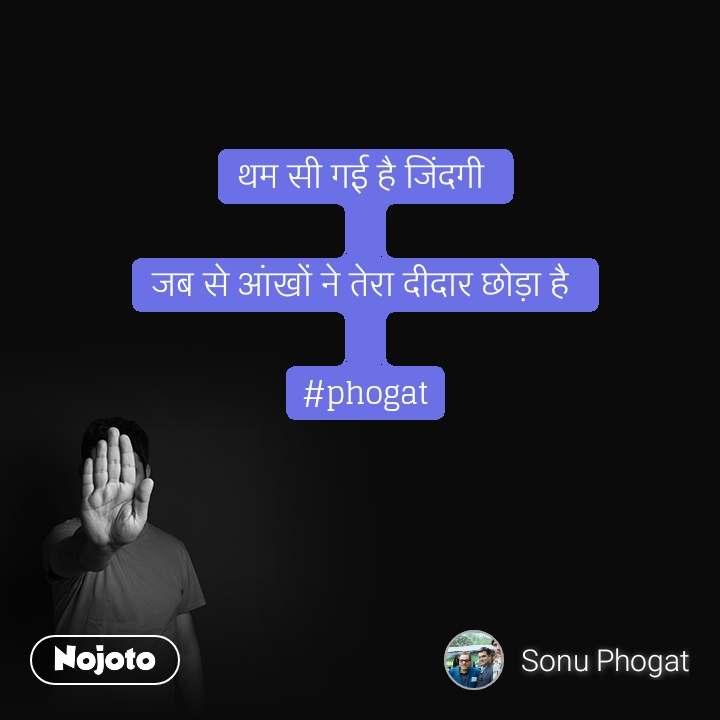 थम सी गई है जिंदगी   जब से आंखों ने तेरा दीदार छोड़ा है   #phogat #NojotoQuote