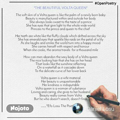 #OpenPoetry *THE BEAUTIFUL VOLTA QUEEN*  The soft skin of a Volta queen is like the palm of a newly born baby Beauty is manufactured within and outside her body She always looks sweet to the taste of a prince She has eyes that give light to the whole wide world Princess to the prince and queen to the chief   Her teeth are white like the fluffy clouds which drifted across the sky She has emerald eyes that sparkle like raids on the petal of a lily As she laughs and smiles the world turn into a happy mood She carries herself with respect and honour When she cooks, the aroma travels  for a thousand mile  How can men abandon the sexy body of a Volta queen The nice looking hair that she has on her head That looks like the sunshine reflecting On a waterfall as it cascades down To the delicate curve of her lower back  Volta queen is a wife material Her beauty is unquestionable Her kindness is indisputable Volta queen is a woman of substance Loving and caring, she gives to her husband Beauty really comes from Volta But he who doesn't search, doesn't find.  ___*Efo Losu The Poet* ___
