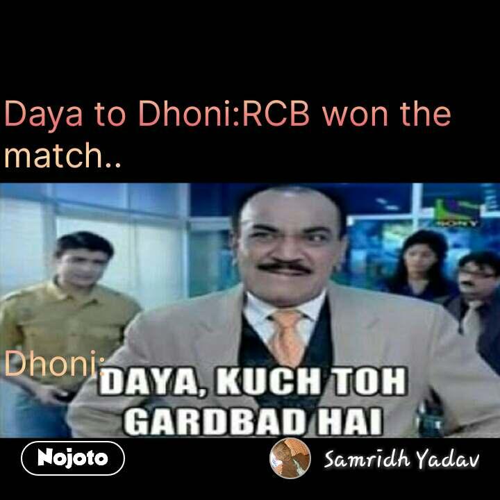 daya kuch toh gadbad hai Daya to Dhoni:RCB won the match..     Dhoni: #NojotoQuote
