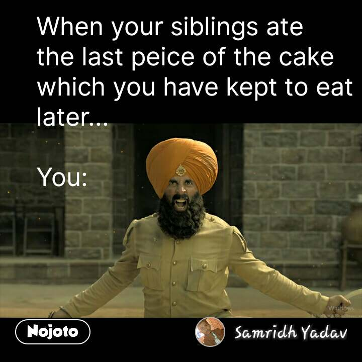 When your siblings ate the last peice of the cake which you have kept to eat later...  You:  #NojotoQuote