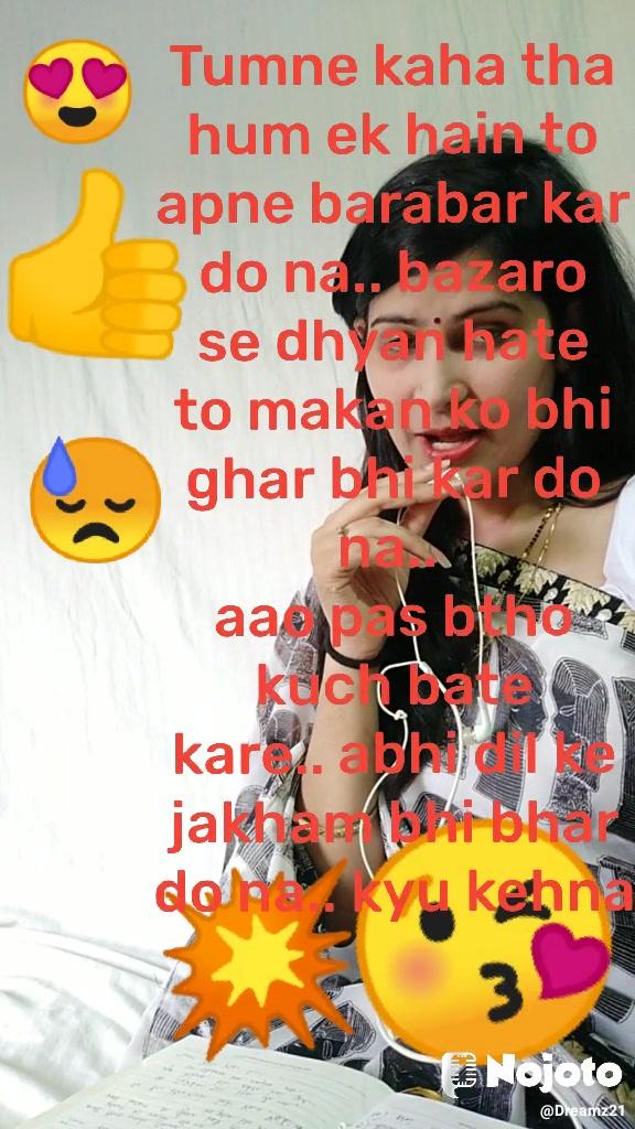 😍 👍 😓 😘 💥 Tumne kaha tha hum ek hain to apne barabar kar do na.. bazaro se dhyan hate to makan ko bhi ghar bhi kar do na..  aao pas btho kuch bate kare.. abhi dil ke jakham bhi bhar do na.. kyu kehna bhi padta hai ye.. un ahsaso ko samjho na.. apne barabr kr do na