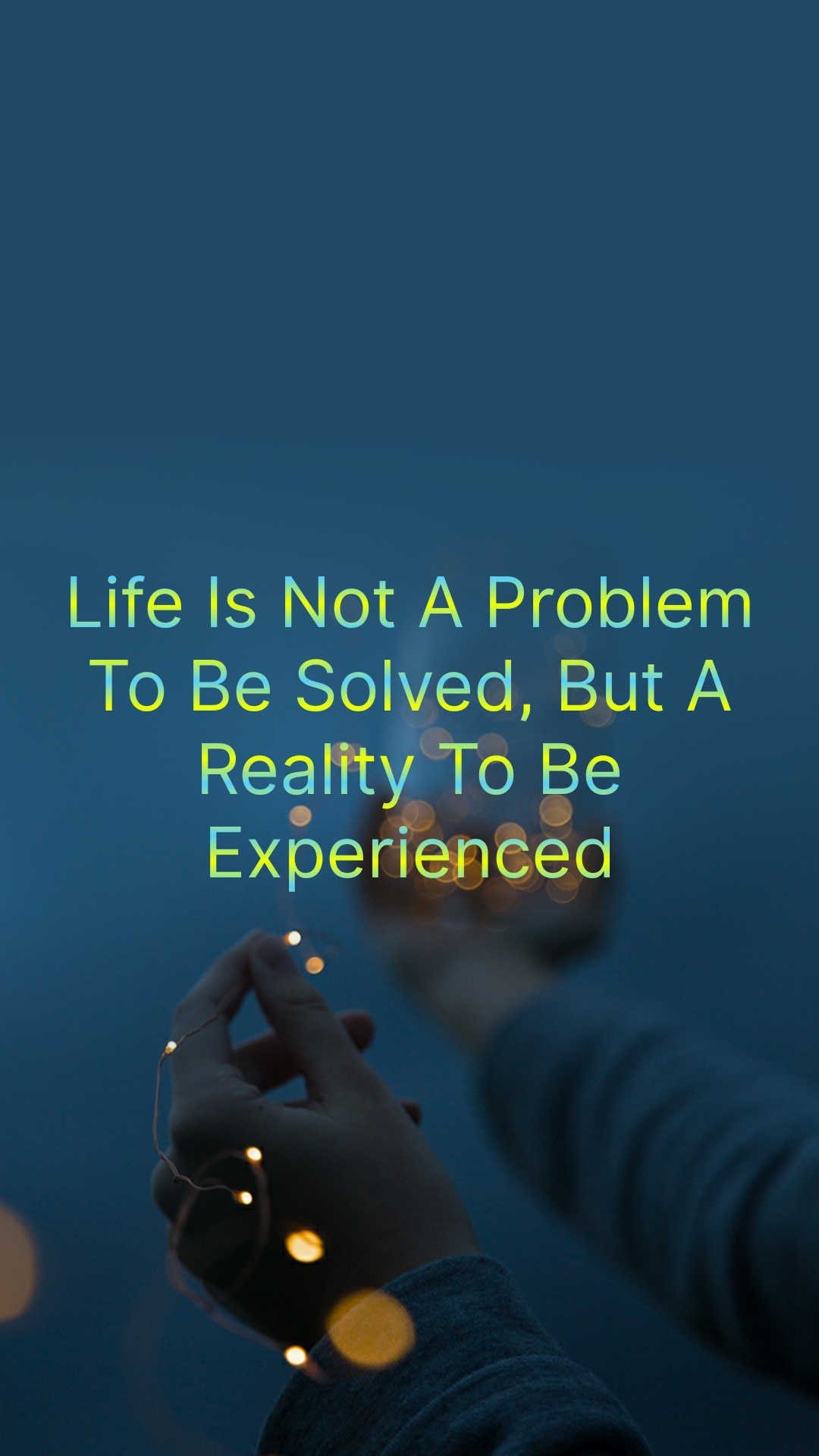 Life Is Not A Problem To Be Solved, But A Reality To Be Experienced