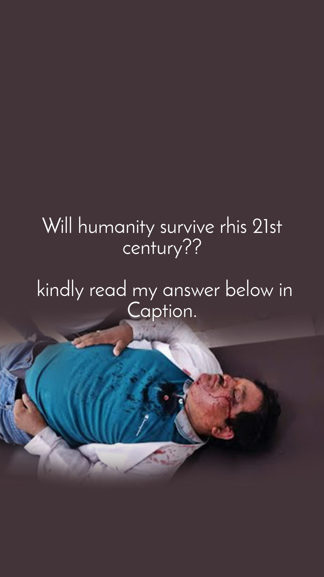 Will humanity survive rhis 21st century??   kindly read my answer below in Caption.