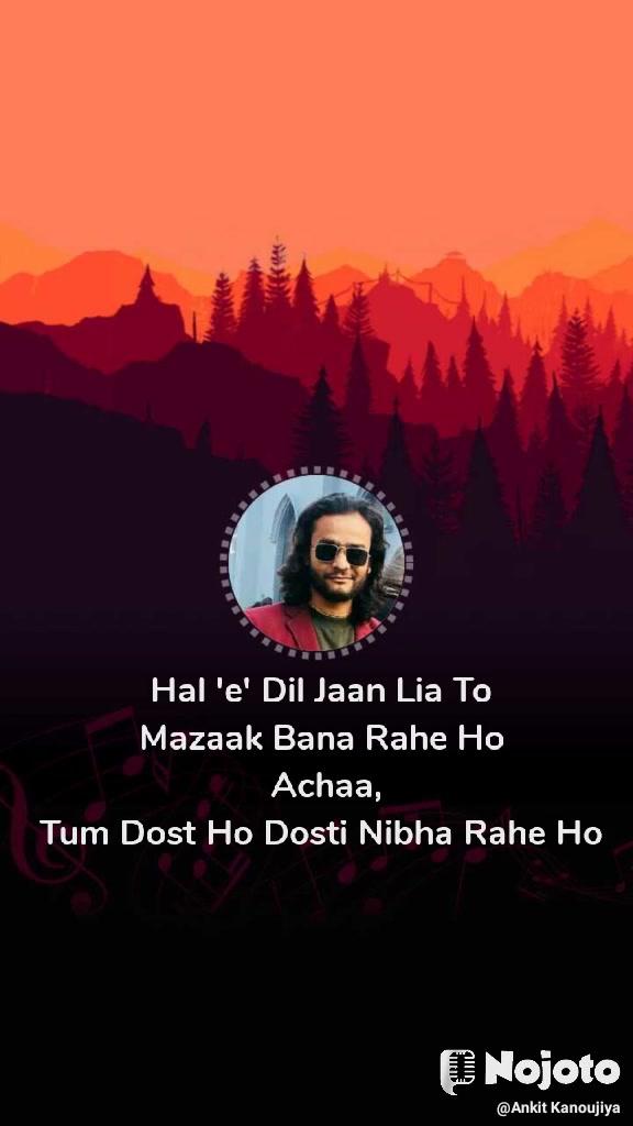 Hal 'e' Dil Jaan Lia To  Mazaak Bana Rahe Ho  Achaa, Tum Dost Ho Dosti Nibha Rahe Ho