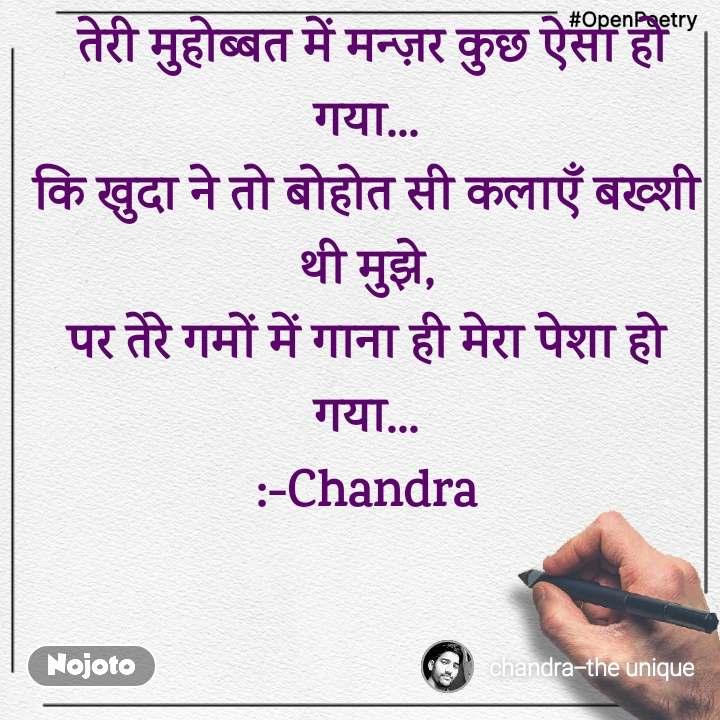 #OpenPoetry  तेरी मुहोब्बत में मन्ज़र कुछ ऐसा हो गया... कि खुदा ने तो बोहोत सी कलाएँ बख्शी थी मुझे, पर तेरे गमों में गाना ही मेरा पेशा हो गया... :-Chandra