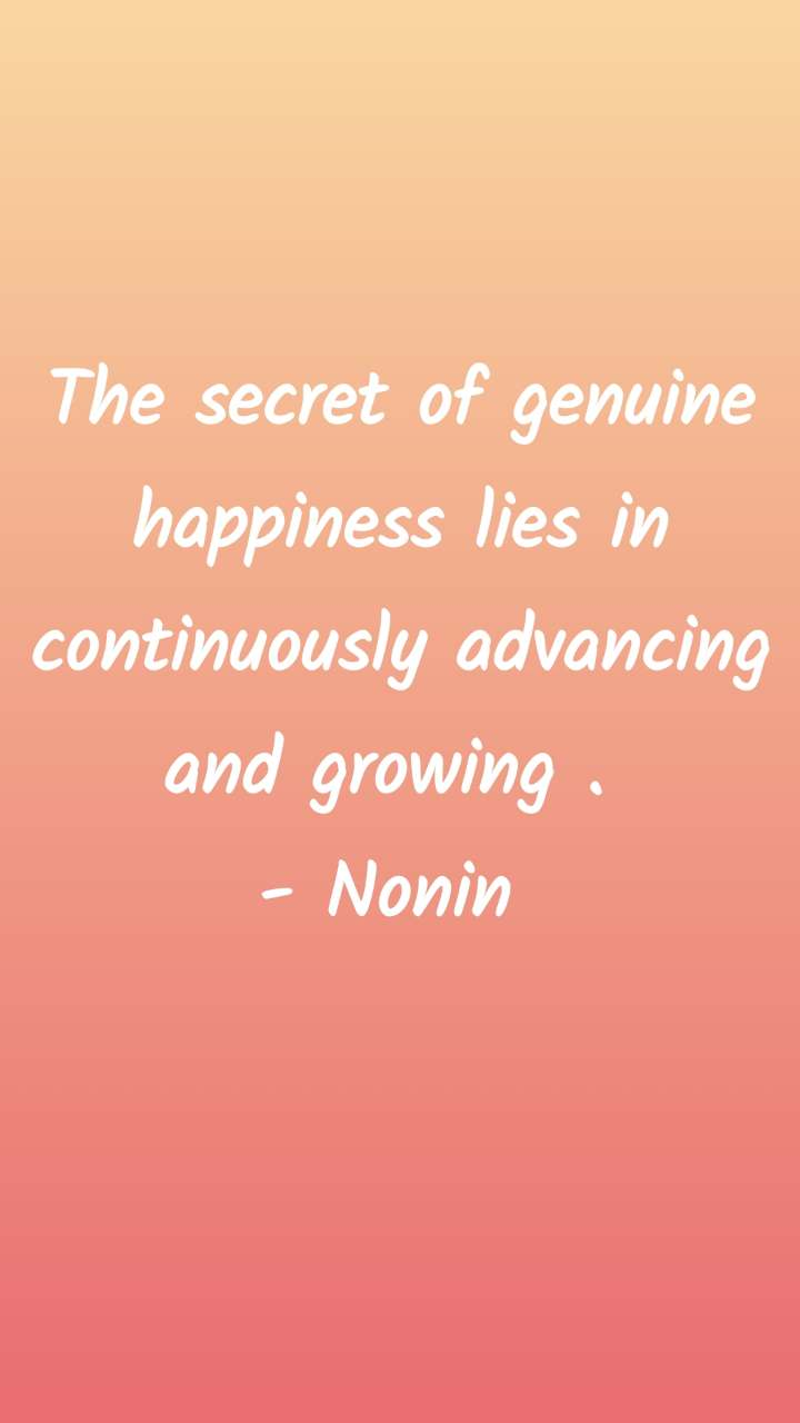 The secret of genuine happiness lies in continuously advancing and growing .  - Nonin
