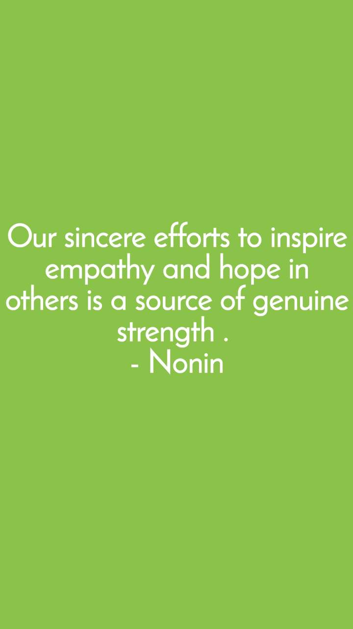 Our sincere efforts to inspire empathy and hope in others is a source of genuine strength .  - Nonin