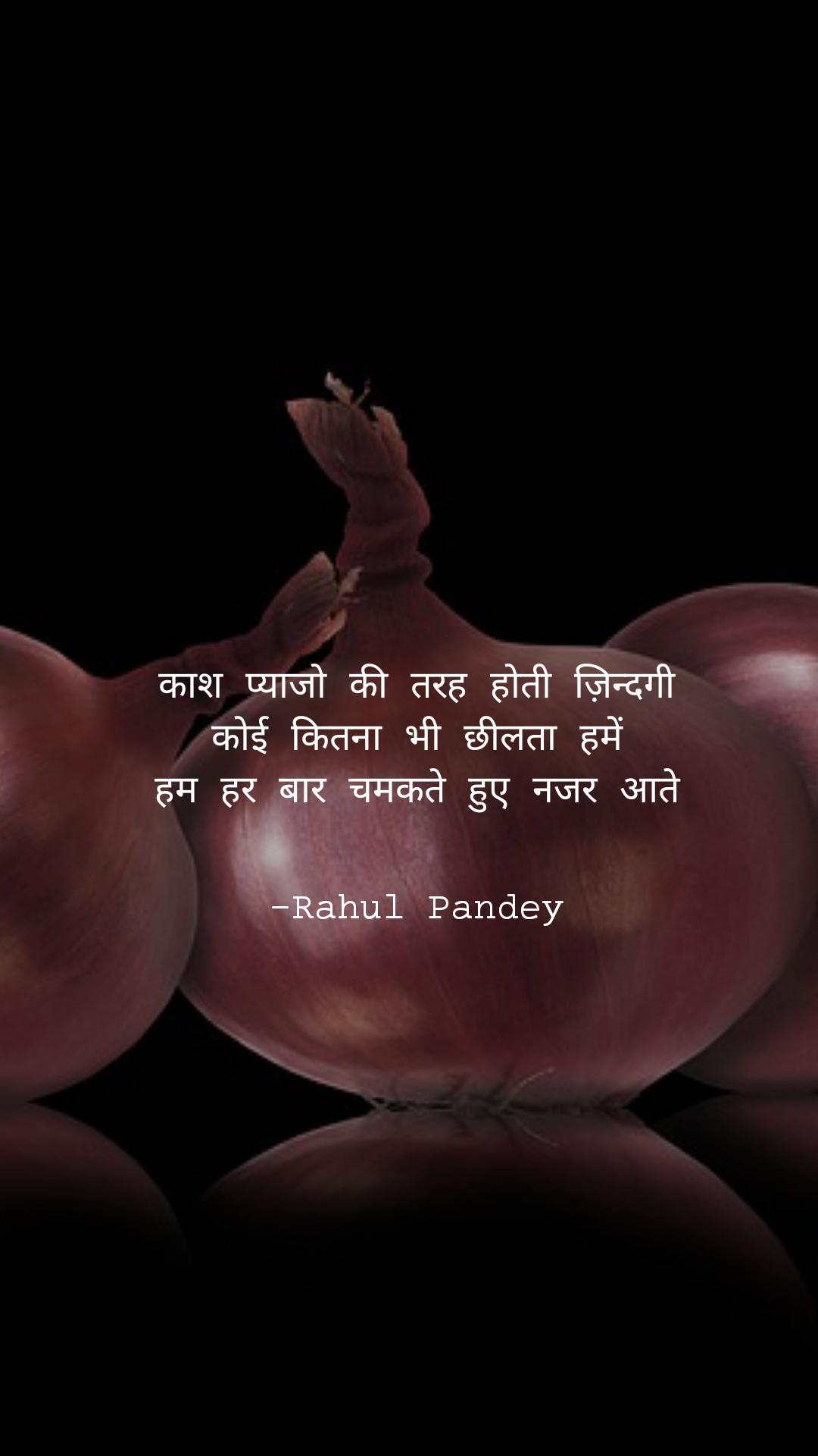 काश प्याजो की तरह होती ज़िन्दगी कोई कितना भी छीलता हमें हम हर बार चमकते हुए नजर आते                                 -Rahul Pandey