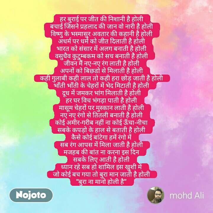 """हर बुराई पर जीत की निशानी है होली बचाई जिसने प्रहलाद की जान वो नारी है होली विष्णु के भस्मासुर अवतार की कहानी है होली अधर्म पर धर्म को जीत दिलाती है होली भारत को संसार में अलग बनाती है होली वसुधैव कुटुम्बकम को सच बनाती है होली जीवन मैं नए-नए रंग लाती है होली अपनों को बिछडो से मिलाती है होली कही गुलाबी कही लाल तो कही हरा छोड़ जाती है होली भाँती भाँती के चेहरों में भेद मिटाती है होली दूध में जमकर भांग मिलाती है होली हर घर विच भंगड़ा पाती है होली मासूम चेहरों पर मुस्कान लाती है होली नए नए रंगो से तितली बनाती है होली कोई अमीर-गरीब नहीं ना कोई ऊँचा-नीचा सबके कपड़ो के हाल से बताती है होली कैसे कोई बांटेगा हमें रंगो में सब रंग आपस में मिला जाती है होली मजहब की बांत ना करना इस दिन सबके लिए आती है होली ध्यान रहे सब हो शामिल इस खुशी में जो कोई बच गया तो बुरा मान जाती है होली """"बुरा ना मानो होली है""""  #NojotoQuote"""