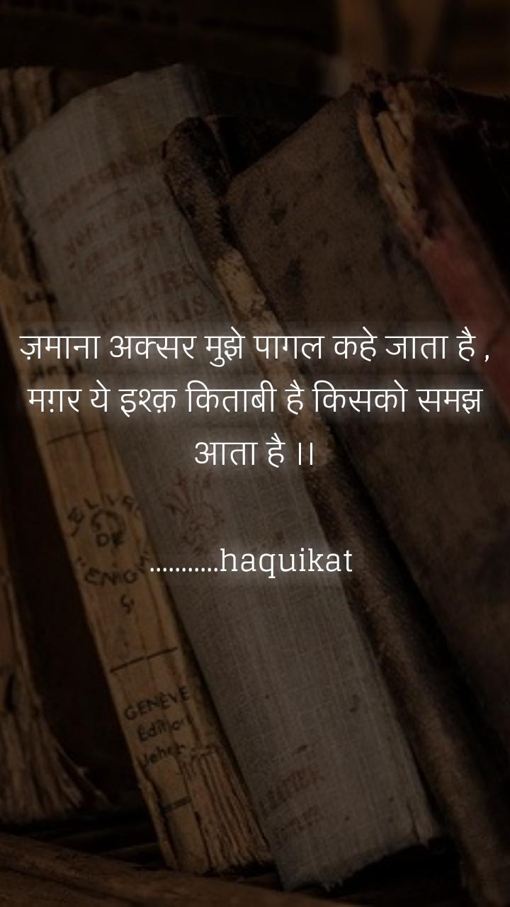 ज़माना अक्सर मुझे पागल कहे जाता है , मग़र ये इश्क़ किताबी है किसको समझ आता है ।।  ...........haquikat